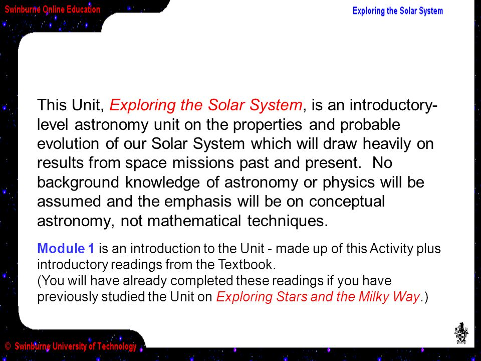 This Unit, Exploring the Solar System, is an introductory- level astronomy unit on the properties and probable evolution of our Solar System which will draw heavily on results from space missions past and present.