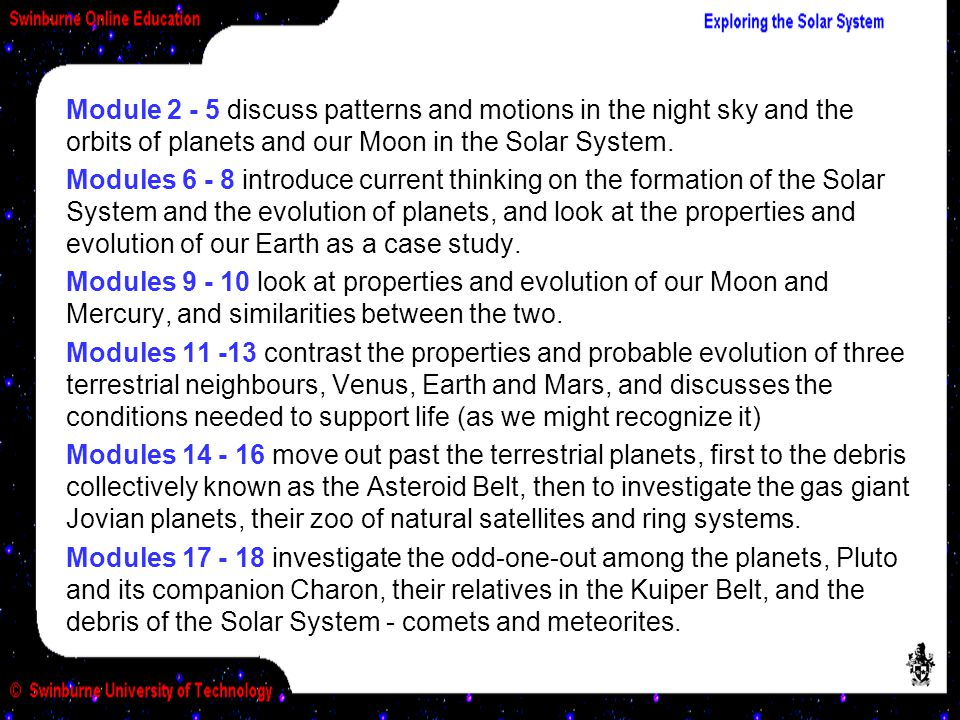 Modules 6 - 8 introduce current thinking on the formation of the Solar System and the evolution of planets, and look at the properties and evolution of our Earth as a case study.