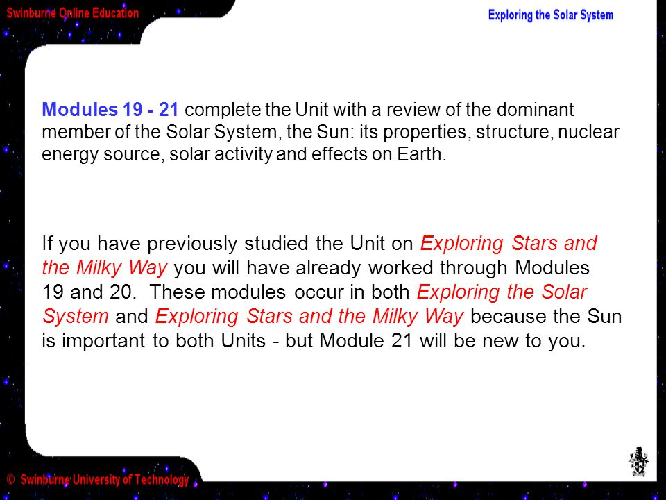 Modules 19 - 21 complete the Unit with a review of the dominant member of the Solar System, the Sun: its properties, structure, nuclear energy source, solar activity and effects on Earth.