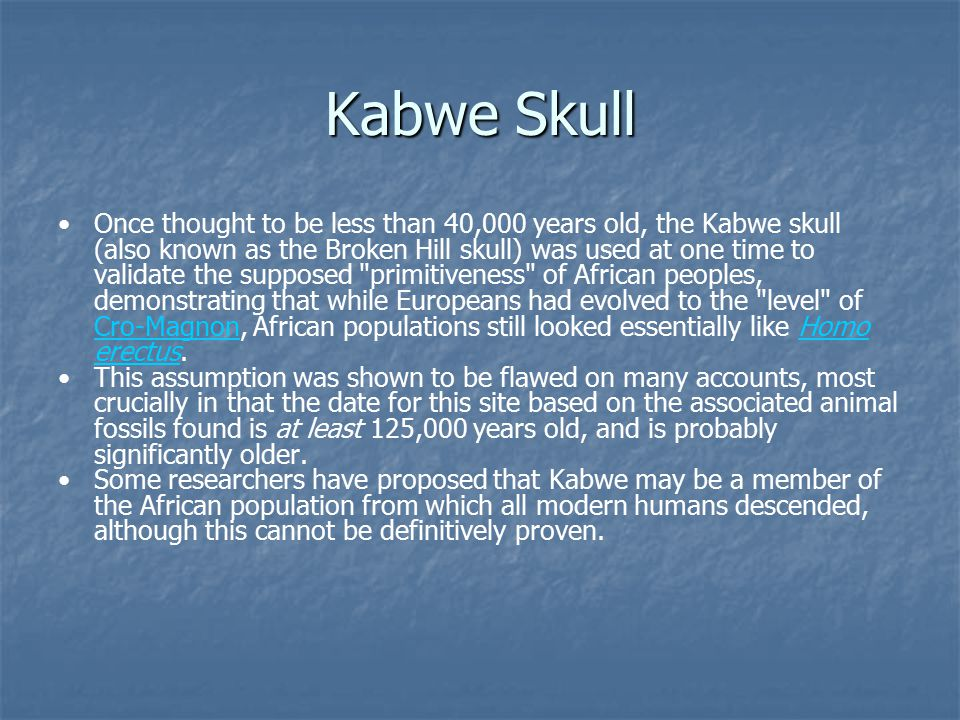 Kabwe Skull Once thought to be less than 40,000 years old, the Kabwe skull (also known as the Broken Hill skull) was used at one time to validate the supposed primitiveness of African peoples, demonstrating that while Europeans had evolved to the level of Cro-Magnon, African populations still looked essentially like Homo erectus.