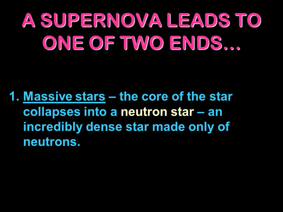 A SUPERNOVA LEADS TO ONE OF TWO ENDS… 1.Massive stars – the core of the star collapses into a neutron star – an incredibly dense star made only of neu