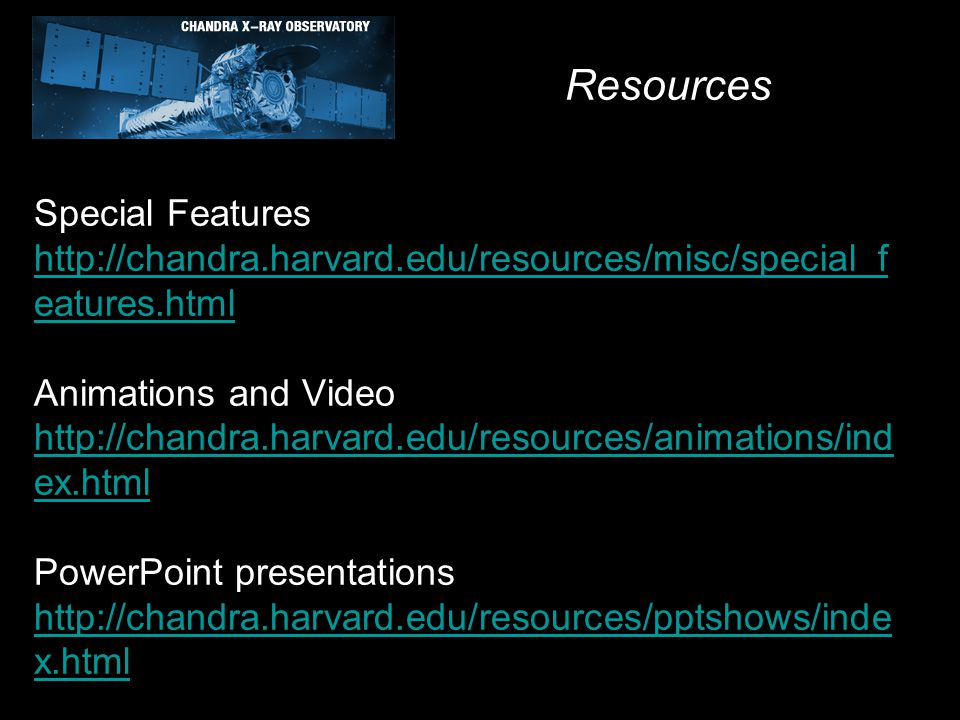 Special Features http://chandra.harvard.edu/resources/misc/special_f eatures.html Animations and Video http://chandra.harvard.edu/resources/animations