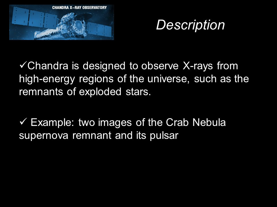 Description Chandra is designed to observe X-rays from high-energy regions of the universe, such as the remnants of exploded stars. Example: two image