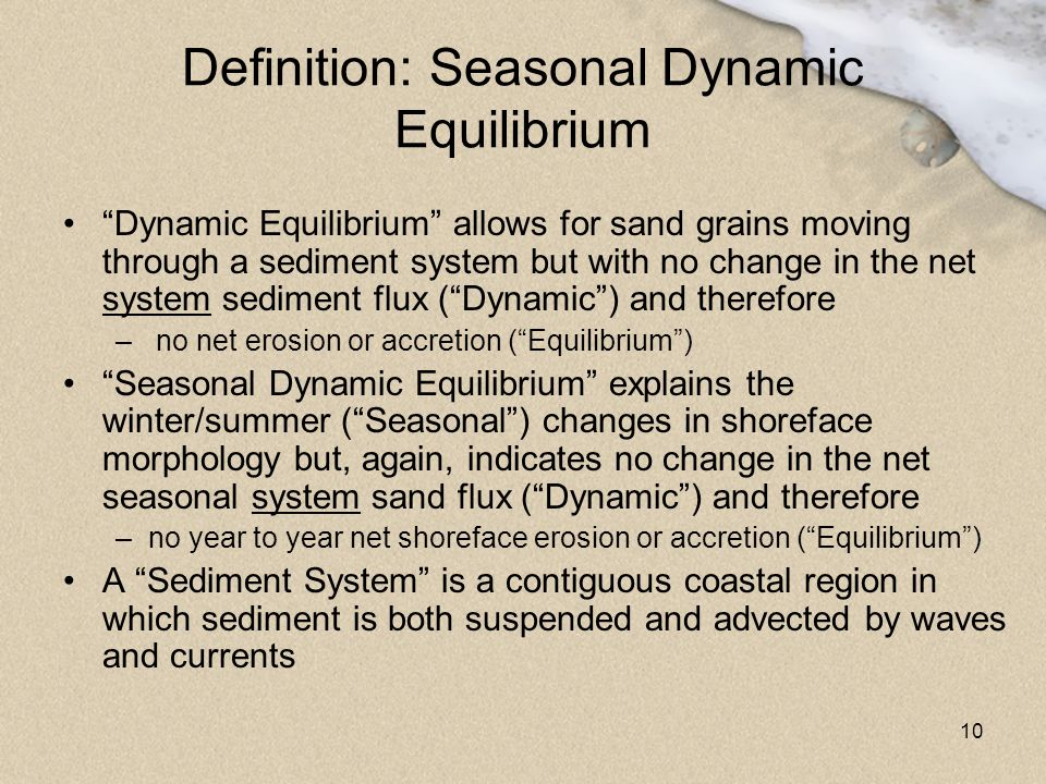 "10 Definition: Seasonal Dynamic Equilibrium ""Dynamic Equilibrium"" allows for sand grains moving through a sediment system but with no change in the ne"