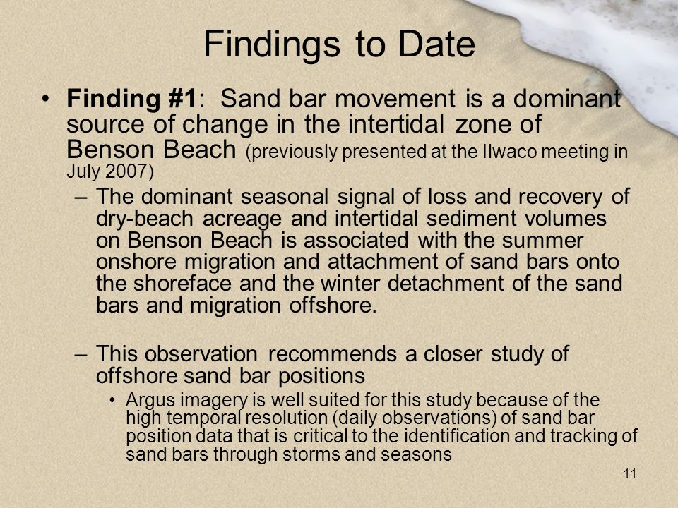 11 Findings to Date Finding #1: Sand bar movement is a dominant source of change in the intertidal zone of Benson Beach (previously presented at the I