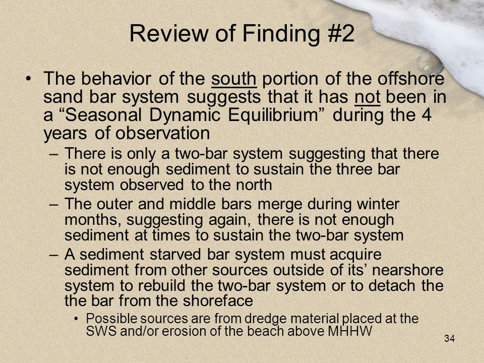 "34 Review of Finding #2 The behavior of the south portion of the offshore sand bar system suggests that it has not been in a ""Seasonal Dynamic Equilib"