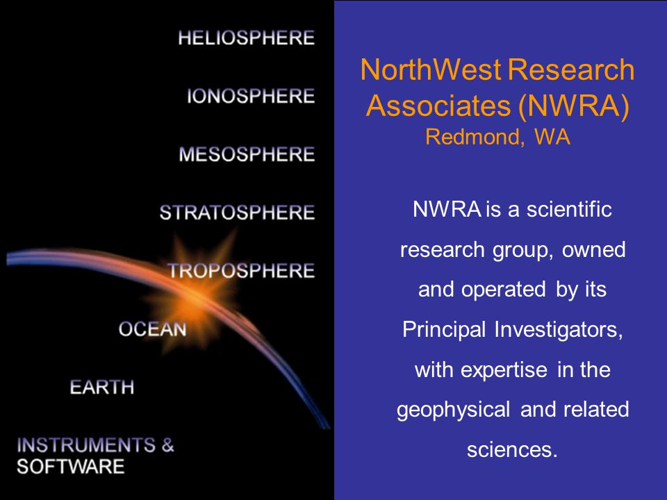 58 NorthWest Research Associates (NWRA) Redmond, WA NWRA is a scientific research group, owned and operated by its Principal Investigators, with exper