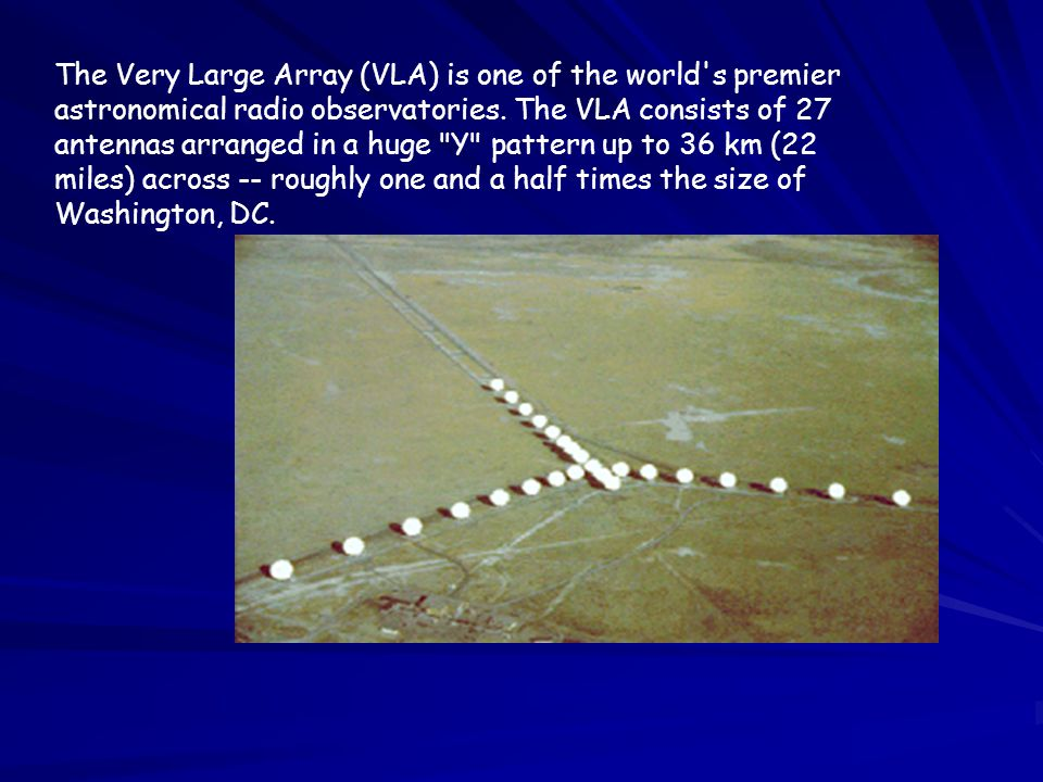 The Very Large Array (VLA) is one of the world's premier astronomical radio observatories. The VLA consists of 27 antennas arranged in a huge