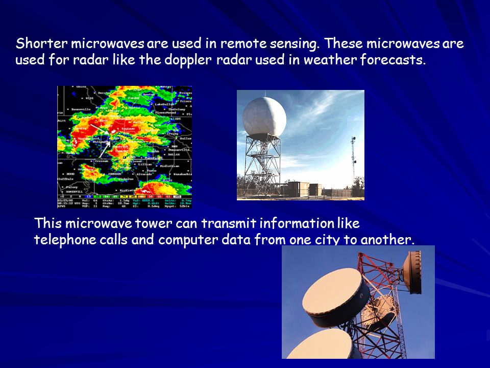 Shorter microwaves are used in remote sensing. These microwaves are used for radar like the doppler radar used in weather forecasts. This microwave to