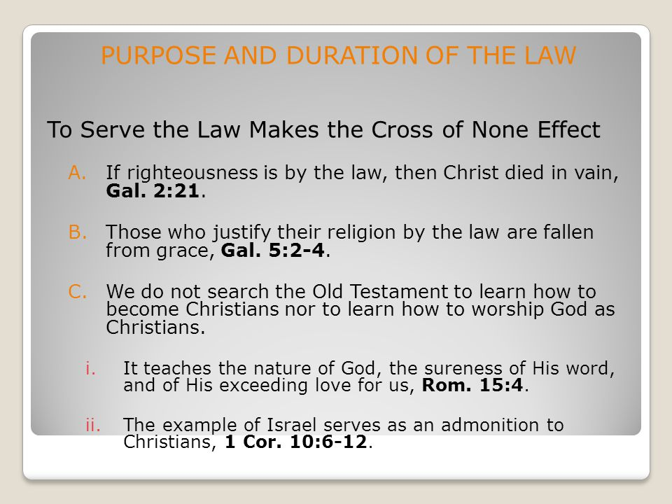 PURPOSE AND DURATION OF THE LAW To Serve the Law Makes the Cross of None Effect A.If righteousness is by the law, then Christ died in vain, Gal. 2:21.