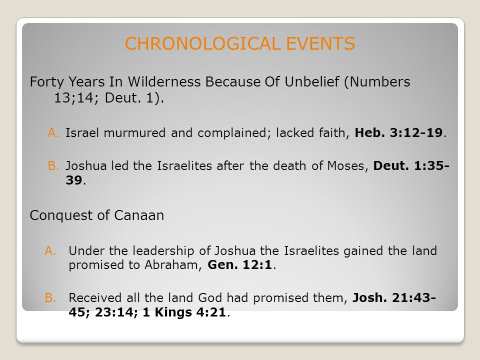CHRONOLOGICAL EVENTS Forty Years In Wilderness Because Of Unbelief (Numbers 13;14; Deut. 1). A.Israel murmured and complained; lacked faith, Heb. 3:12