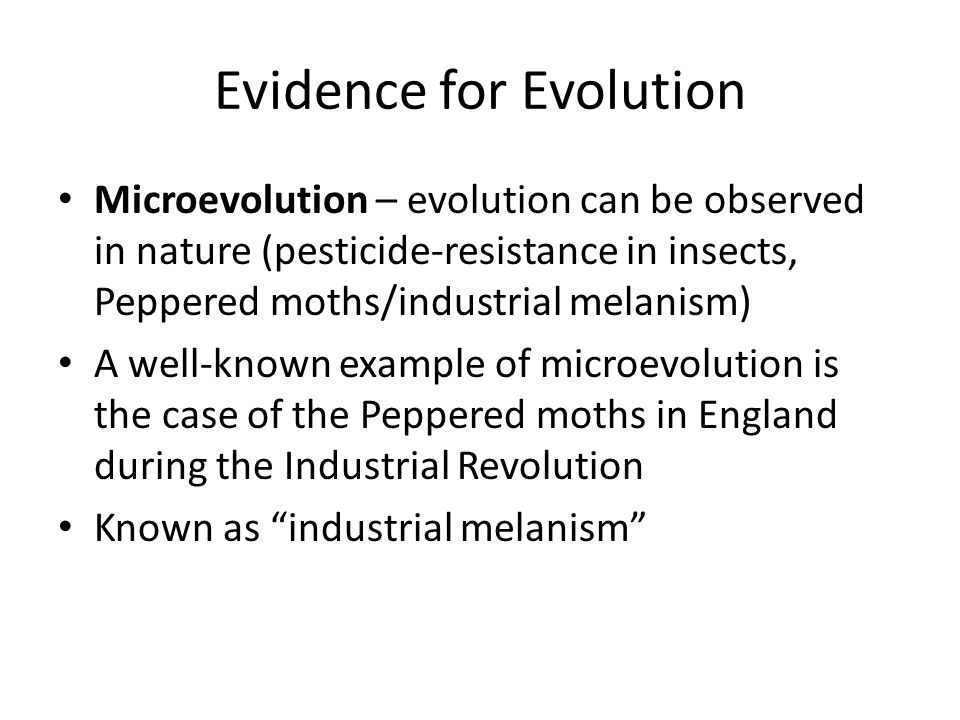 Evidence for Evolution Microevolution – evolution can be observed in nature (pesticide-resistance in insects, Peppered moths/industrial melanism) A well-known example of microevolution is the case of the Peppered moths in England during the Industrial Revolution Known as industrial melanism