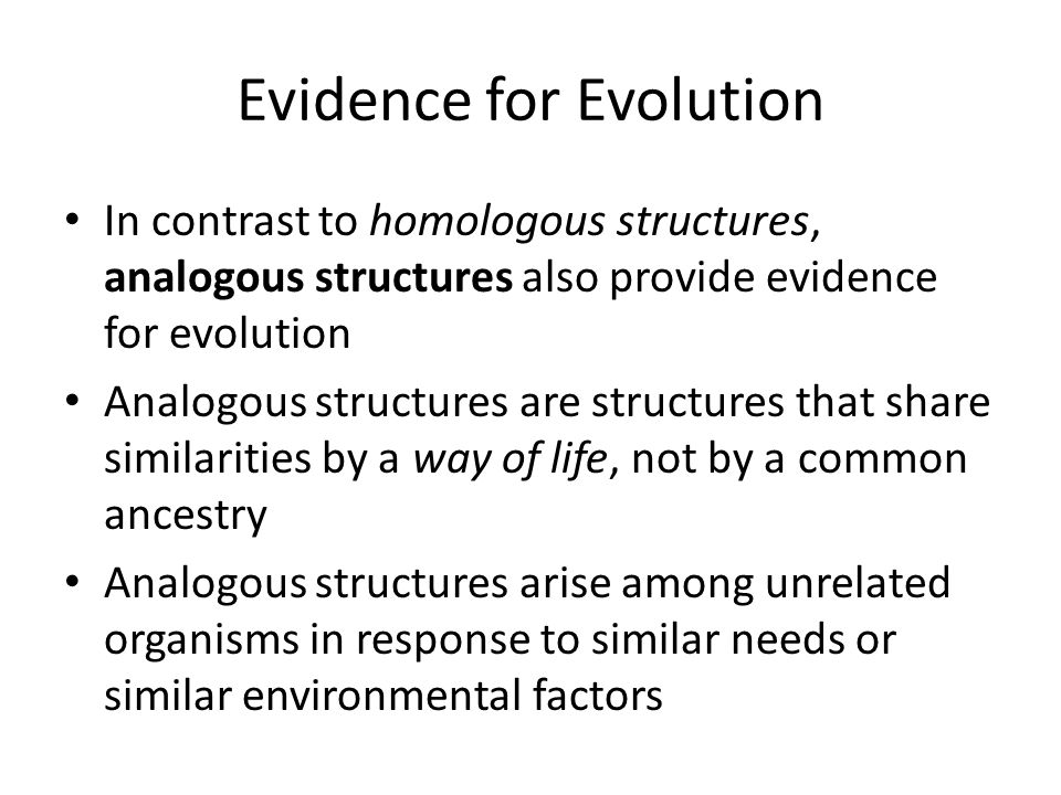 Evidence for Evolution In contrast to homologous structures, analogous structures also provide evidence for evolution Analogous structures are structures that share similarities by a way of life, not by a common ancestry Analogous structures arise among unrelated organisms in response to similar needs or similar environmental factors