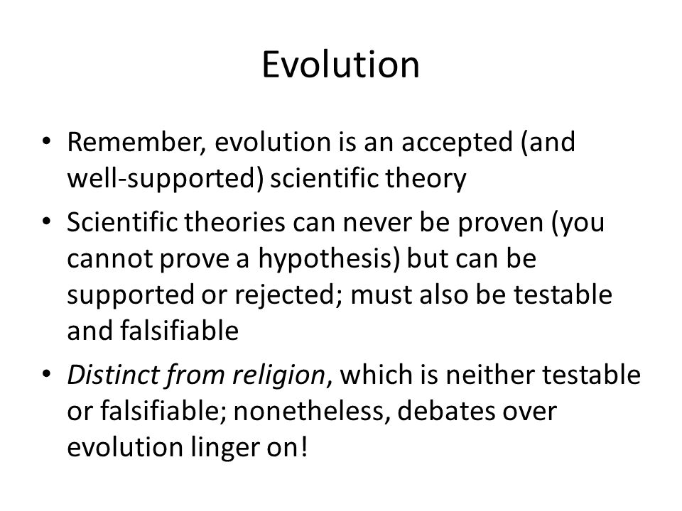 Evolution Remember, evolution is an accepted (and well-supported) scientific theory Scientific theories can never be proven (you cannot prove a hypoth