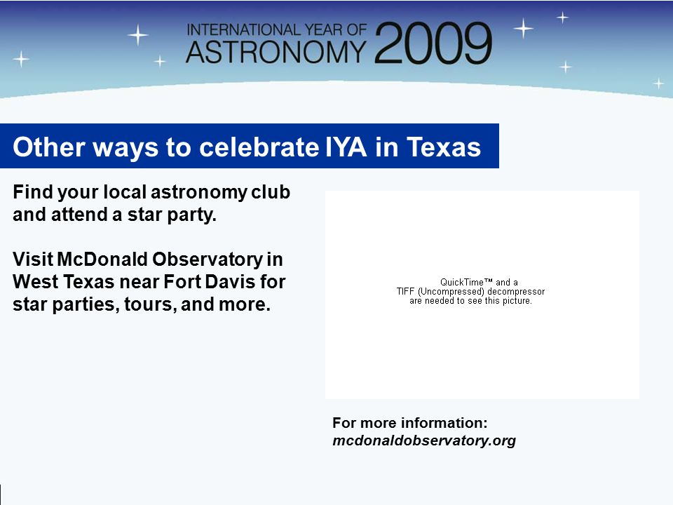 Other ways to celebrate IYA in Texas Find your local astronomy club and attend a star party.