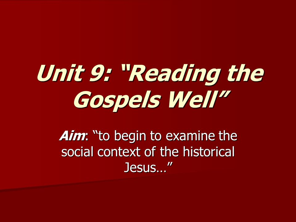 Unit 9: Reading the Gospels Well Aim: to begin to examine the social context of the historical Jesus…