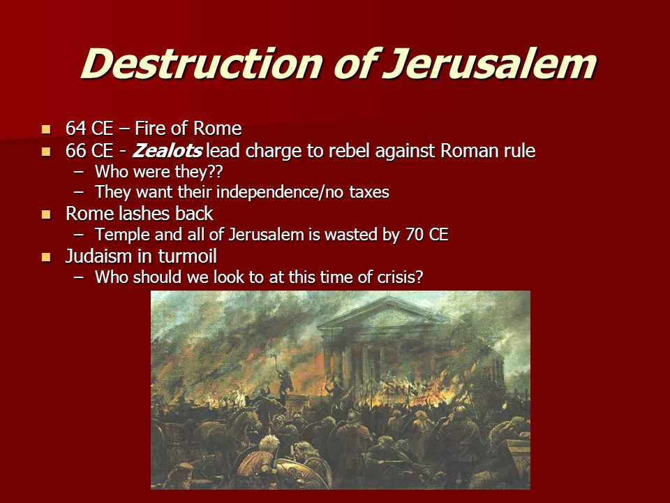 Destruction of Jerusalem 64 CE – Fire of Rome 64 CE – Fire of Rome 66 CE - Zealots lead charge to rebel against Roman rule 66 CE - Zealots lead charge to rebel against Roman rule –Who were they .