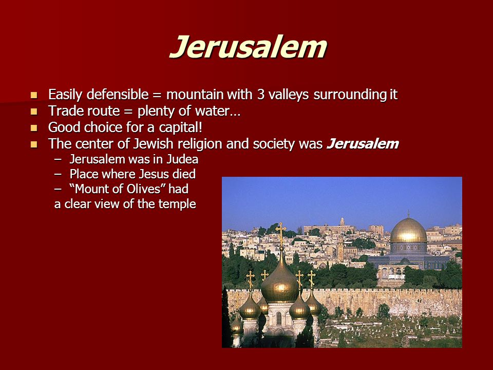 Jerusalem Easily defensible = mountain with 3 valleys surrounding it Easily defensible = mountain with 3 valleys surrounding it Trade route = plenty o