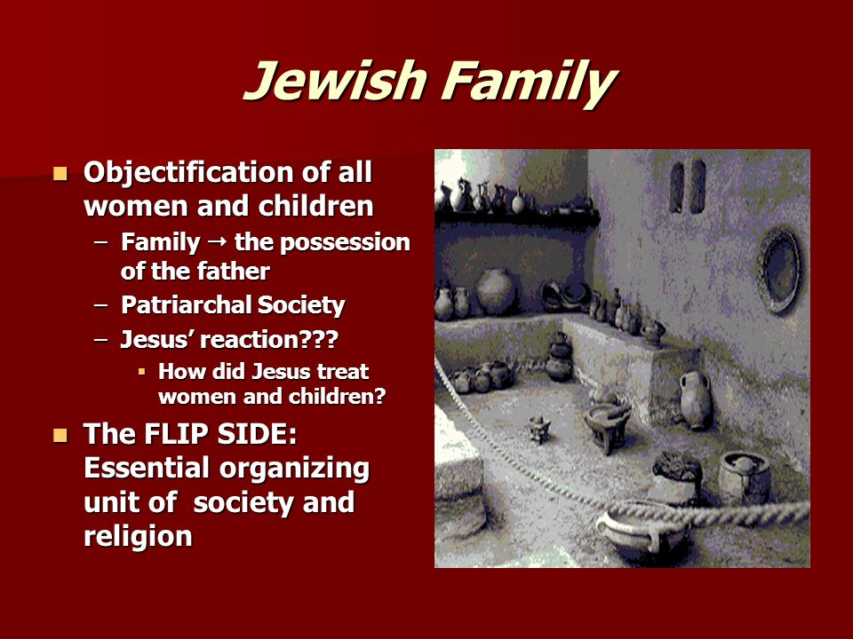 Jewish Family Objectification of all women and children Objectification of all women and children –Family  the possession of the father –Patriarchal Society –Jesus' reaction .
