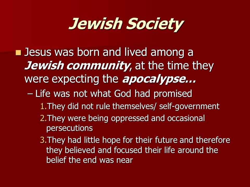 Jewish Society Jesus was born and lived among a Jewish community, at the time they were expecting the apocalypse… Jesus was born and lived among a Jewish community, at the time they were expecting the apocalypse… –Life was not what God had promised 1.They did not rule themselves/ self-government 2.They were being oppressed and occasional persecutions 3.They had little hope for their future and therefore they believed and focused their life around the belief the end was near