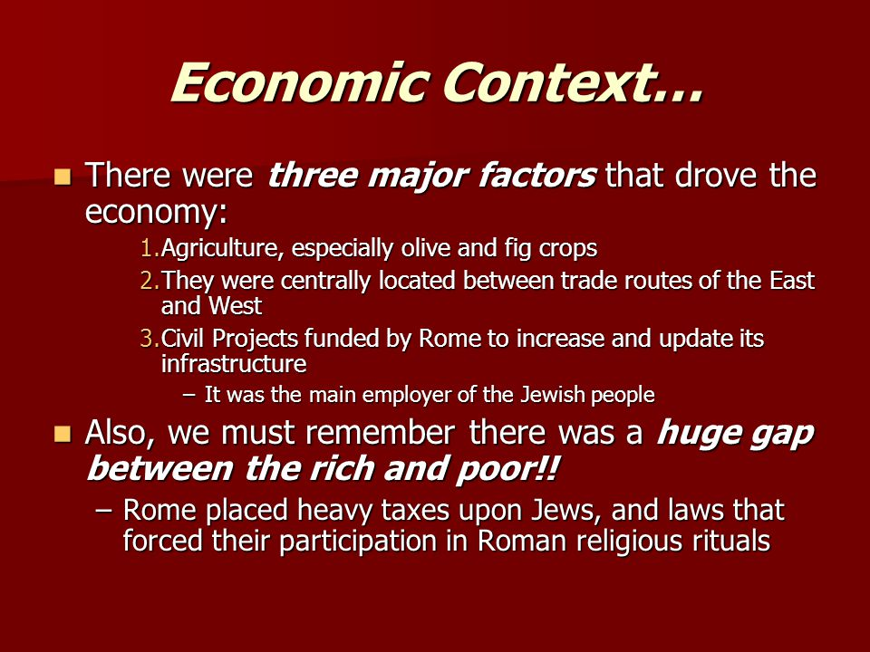 Economic Context… There were three major factors that drove the economy: There were three major factors that drove the economy: 1.Agriculture, especially olive and fig crops 2.They were centrally located between trade routes of the East and West 3.Civil Projects funded by Rome to increase and update its infrastructure –It was the main employer of the Jewish people Also, we must remember there was a huge gap between the rich and poor!.