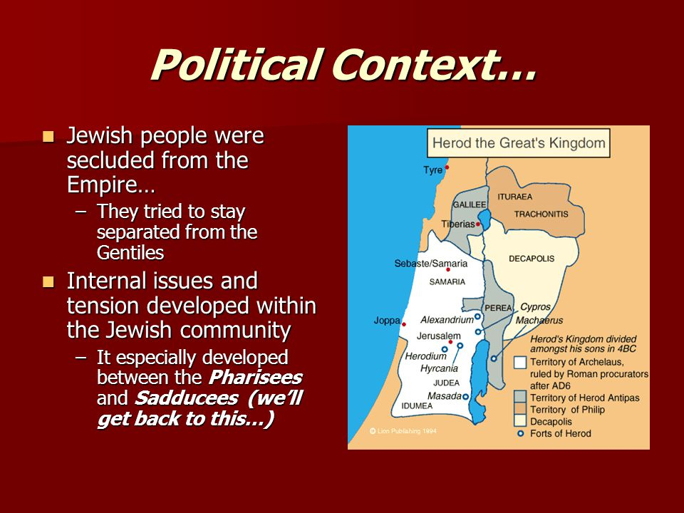 Political Context… Jewish people were secluded from the Empire… Jewish people were secluded from the Empire… –They tried to stay separated from the Gentiles Internal issues and tension developed within the Jewish community Internal issues and tension developed within the Jewish community –It especially developed between the Pharisees and Sadducees (we'll get back to this…)