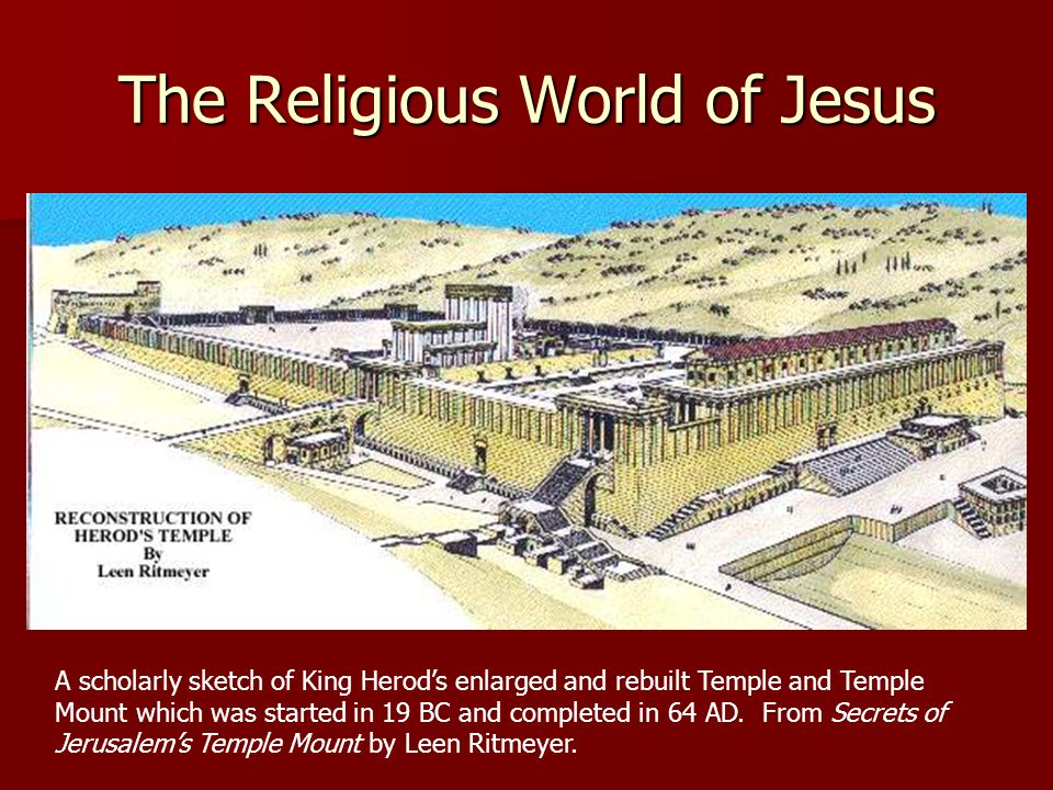 The Religious World of Jesus A scholarly sketch of King Herod's enlarged and rebuilt Temple and Temple Mount which was started in 19 BC and completed in 64 AD.