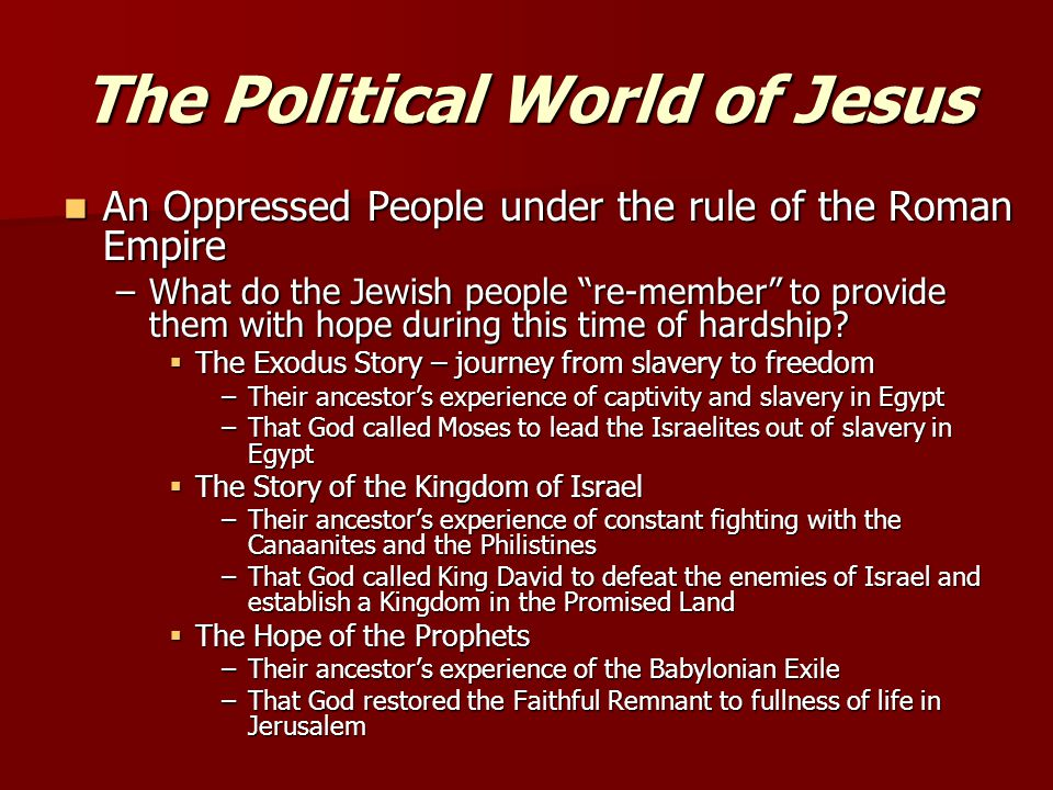 The Political World of Jesus An Oppressed People under the rule of the Roman Empire An Oppressed People under the rule of the Roman Empire –What do the Jewish people re-member to provide them with hope during this time of hardship.