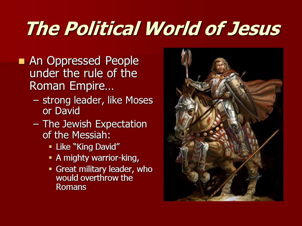 The Political World of Jesus An Oppressed People under the rule of the Roman Empire… An Oppressed People under the rule of the Roman Empire… –strong leader, like Moses or David –The Jewish Expectation of the Messiah:  Like King David  A mighty warrior-king,  Great military leader, who would overthrow the Romans