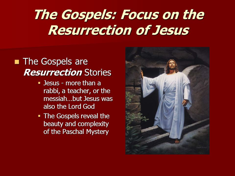 The Gospels: Focus on the Resurrection of Jesus The Gospels are Resurrection Stories The Gospels are Resurrection Stories  Jesus - more than a rabbi, a teacher, or the messiah…but Jesus was also the Lord God  The Gospels reveal the beauty and complexity of the Paschal Mystery