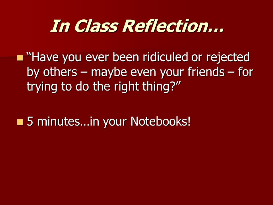 In Class Reflection… Have you ever been ridiculed or rejected by others – maybe even your friends – for trying to do the right thing? Have you ever been ridiculed or rejected by others – maybe even your friends – for trying to do the right thing? 5 minutes…in your Notebooks.