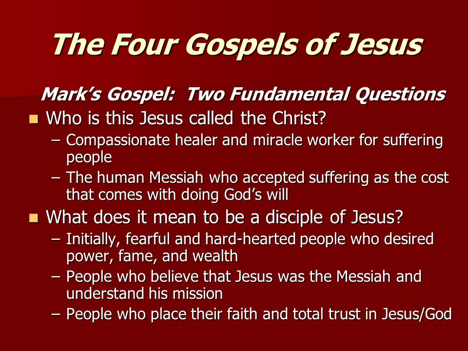 The Four Gospels of Jesus Mark's Gospel: Two Fundamental Questions Who is this Jesus called the Christ? Who is this Jesus called the Christ? –Compassi