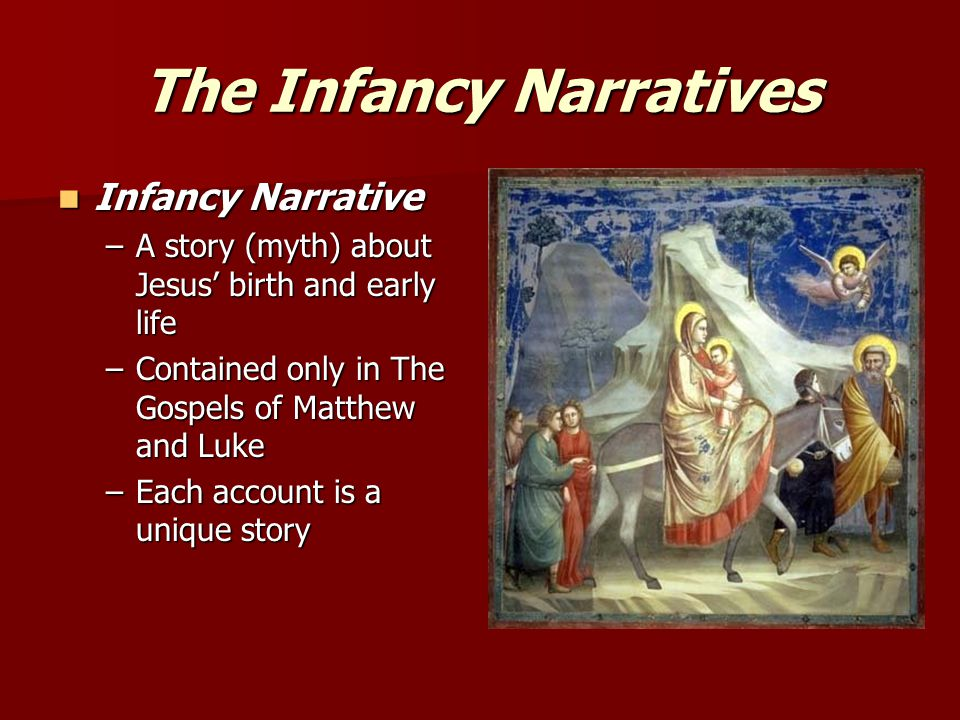 The Infancy Narratives Infancy Narrative Infancy Narrative –A story (myth) about Jesus' birth and early life –Contained only in The Gospels of Matthew and Luke –Each account is a unique story