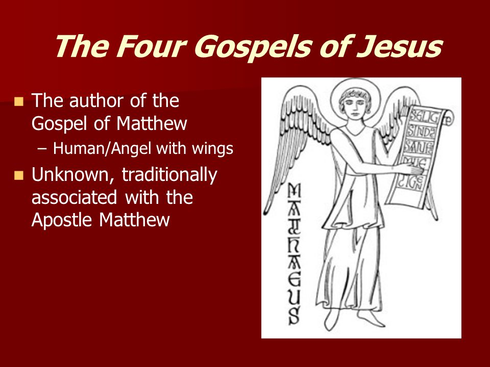 The Four Gospels of Jesus The author of the Gospel of Matthew – –Human/Angel with wings Unknown, traditionally associated with the Apostle Matthew