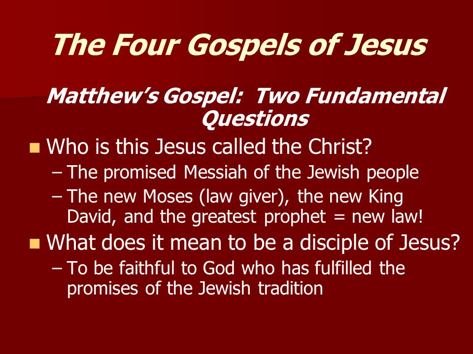 The Four Gospels of Jesus Matthew's Gospel: Two Fundamental Questions Who is this Jesus called the Christ.