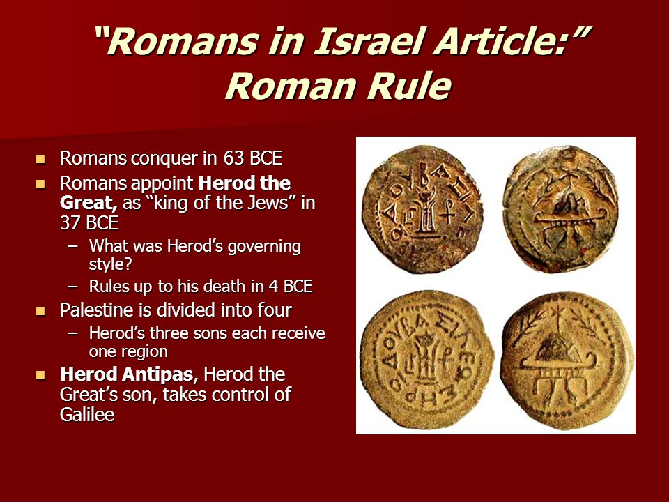 """""""Romans in Israel Article:"""" Roman Rule Romans conquer in 63 BCE Romans conquer in 63 BCE Romans appoint Herod the Great, as """"king of the Jews"""" in 37 B"""