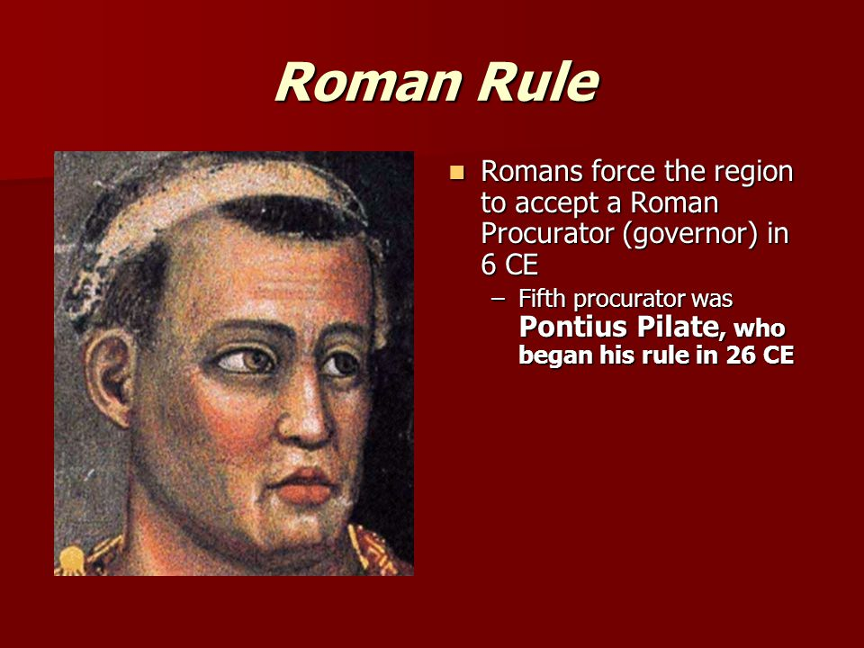 Roman Rule Romans force the region to accept a Roman Procurator (governor) in 6 CE Romans force the region to accept a Roman Procurator (governor) in 6 CE –Fifth procurator was Pontius Pilate, who began his rule in 26 CE
