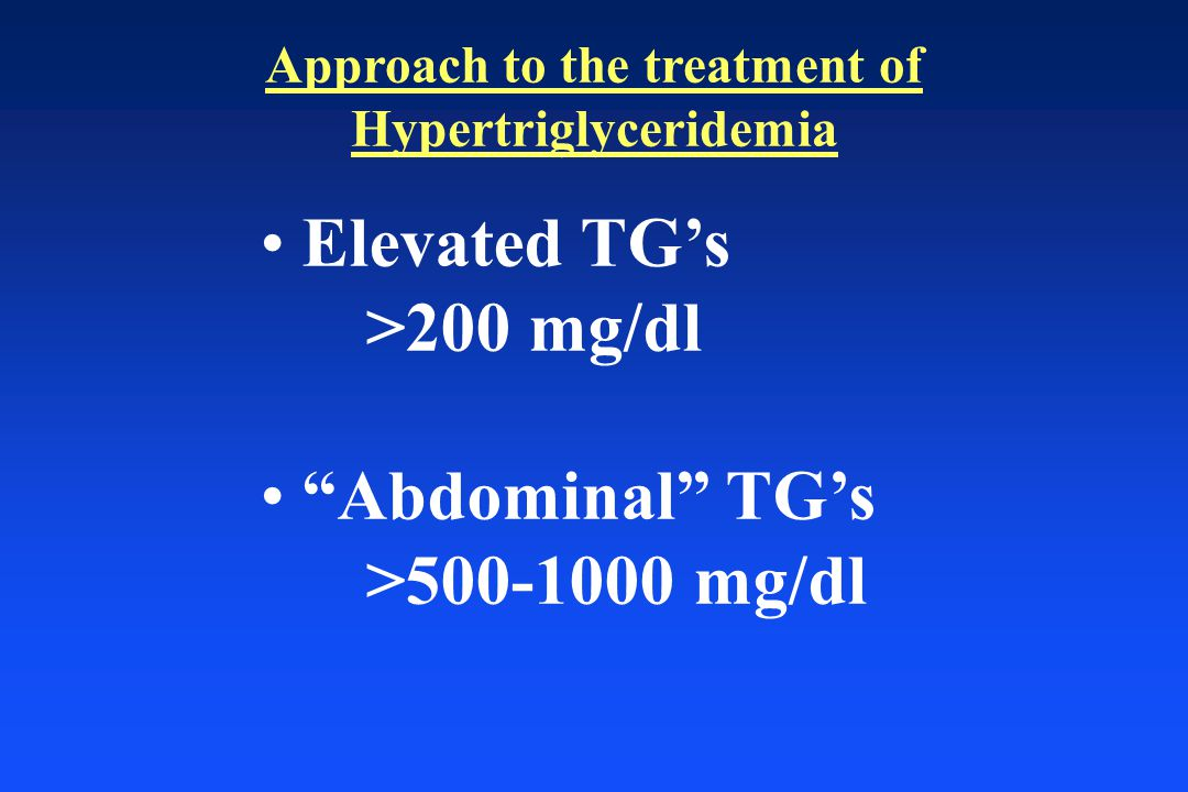 Approach to the treatment of Hypertriglyceridemia Elevated TG's >200 mg/dl Abdominal TG's >500-1000 mg/dl