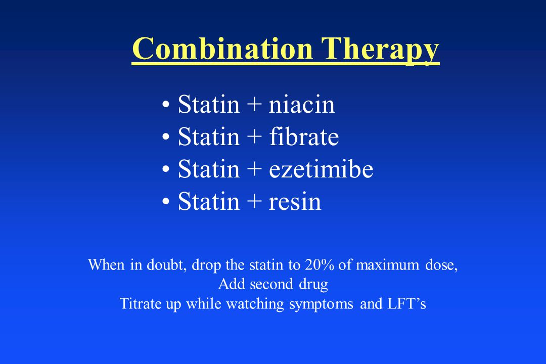 Combination Therapy Statin + niacin Statin + fibrate Statin + ezetimibe Statin + resin When in doubt, drop the statin to 20% of maximum dose, Add second drug Titrate up while watching symptoms and LFT's