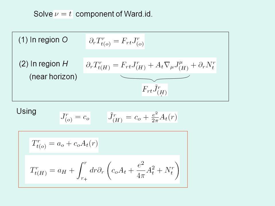 Solve component of Ward.id. (1) In region O (2) In region H Using (near horizon)