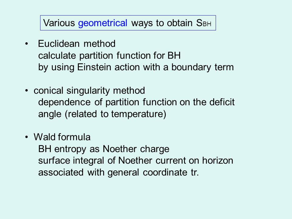Euclidean method calculate partition function for BH by using Einstein action with a boundary term conical singularity method dependence of partition function on the deficit angle (related to temperature) Wald formula BH entropy as Noether charge surface integral of Noether current on horizon associated with general coordinate tr.