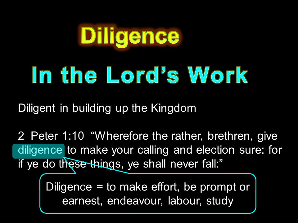 "Diligent in building up the Kingdom 2 Peter 1:10 ""Wherefore the rather, brethren, give diligence to make your calling and election sure: for if ye do"