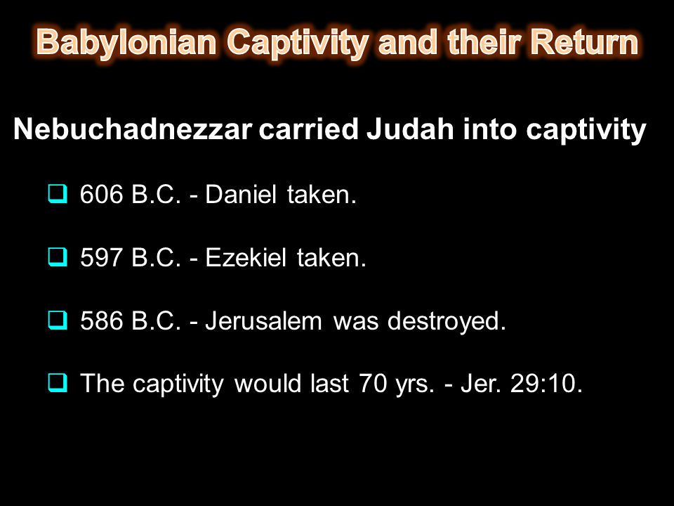 Nebuchadnezzar carried Judah into captivity  606 B.C. - Daniel taken.  597 B.C. - Ezekiel taken.  586 B.C. - Jerusalem was destroyed.  The captivi