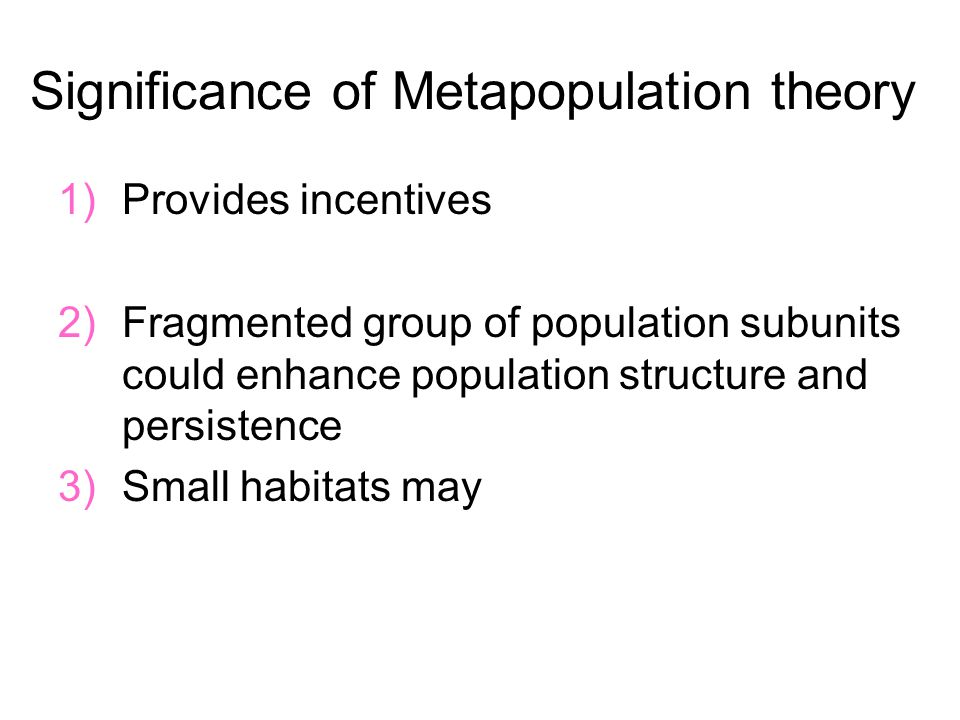 Significance of Metapopulation theory 1)Provides incentives 2)Fragmented group of population subunits could enhance population structure and persistence 3)Small habitats may