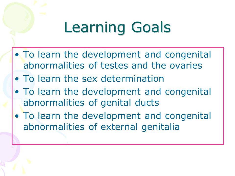 Learning Goals To learn the development and congenital abnormalities of testes and the ovaries To learn the sex determination To learn the development