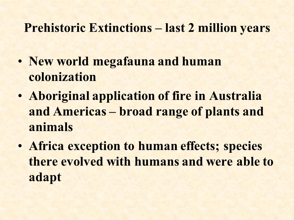 Prehistoric Extinctions – last 2 million years New world megafauna and human colonization Aboriginal application of fire in Australia and Americas – broad range of plants and animals Africa exception to human effects; species there evolved with humans and were able to adapt