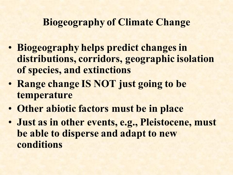 Biogeography of Climate Change Biogeography helps predict changes in distributions, corridors, geographic isolation of species, and extinctions Range change IS NOT just going to be temperature Other abiotic factors must be in place Just as in other events, e.g., Pleistocene, must be able to disperse and adapt to new conditions
