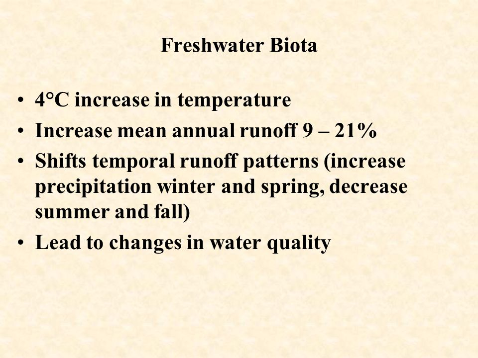 Freshwater Biota 4°C increase in temperature Increase mean annual runoff 9 – 21% Shifts temporal runoff patterns (increase precipitation winter and spring, decrease summer and fall) Lead to changes in water quality