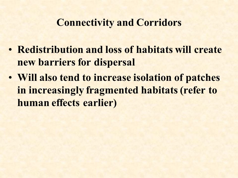 Connectivity and Corridors Redistribution and loss of habitats will create new barriers for dispersal Will also tend to increase isolation of patches in increasingly fragmented habitats (refer to human effects earlier)