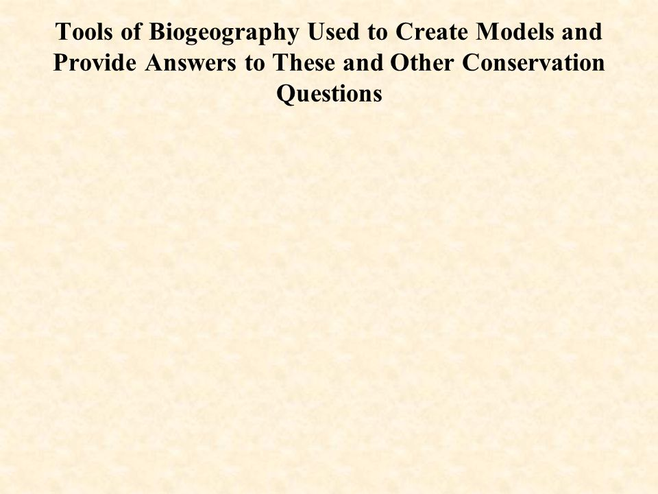 Tools of Biogeography Used to Create Models and Provide Answers to These and Other Conservation Questions